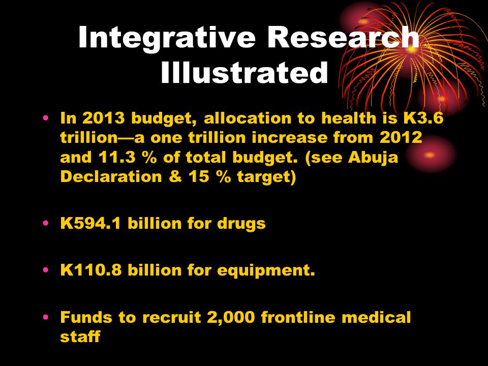 Integrative Research Illustrated In 2013 budget, allocation to health is K3.6 trilliona one trillion increase from 2012 and 11.3 % of total budget. (s