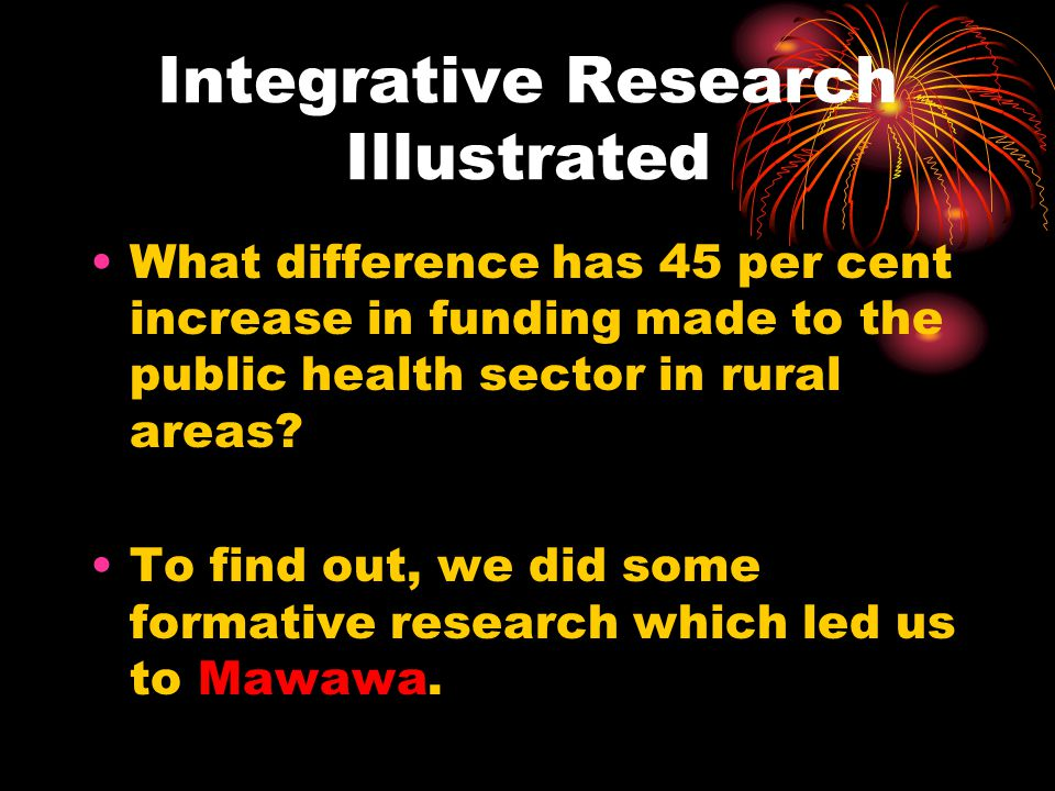 Integrative Research Illustrated What difference has 45 per cent increase in funding made to the public health sector in rural areas? To find out, we