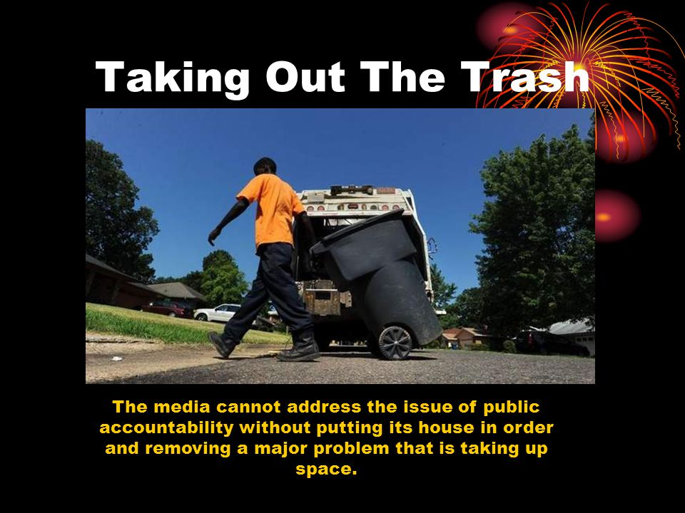Taking Out The Trash The media cannot address the issue of public accountability without putting its house in order and removing a major problem that is taking up space.