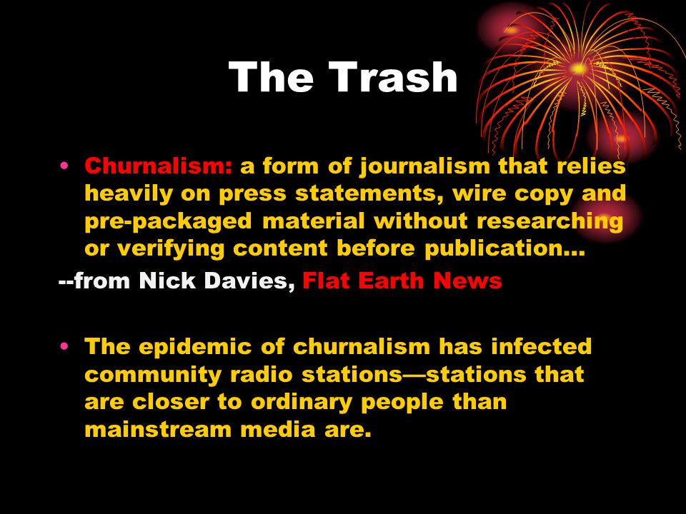 Churnalism: a form of journalism that relies heavily on press statements, wire copy and pre-packaged material without researching or verifying content