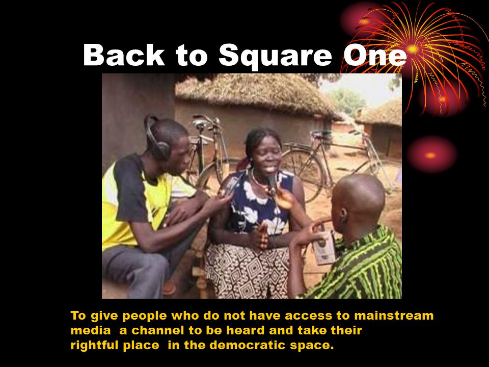 Back to Square One To give people who do not have access to mainstream media a channel to be heard and take their rightful place in the democratic spa