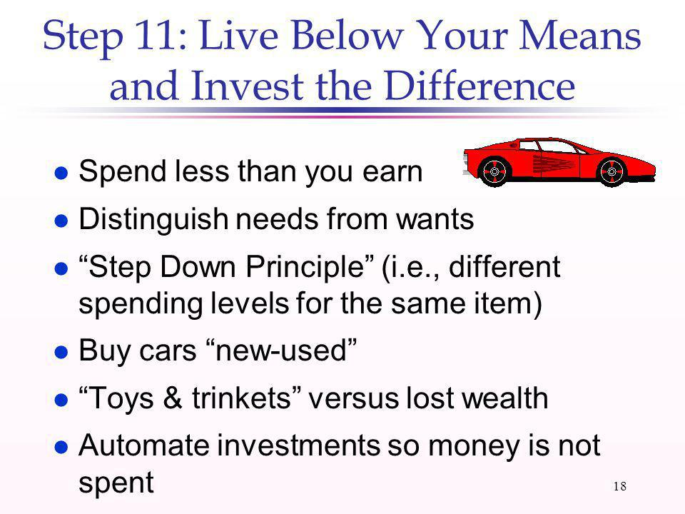 17 Step 10: Invest Cash Windfalls l Income tax refunds l Retroactive pay l Bonuses l Prizes, awards, & gambling proceeds l Inheritances & gifts l Divo