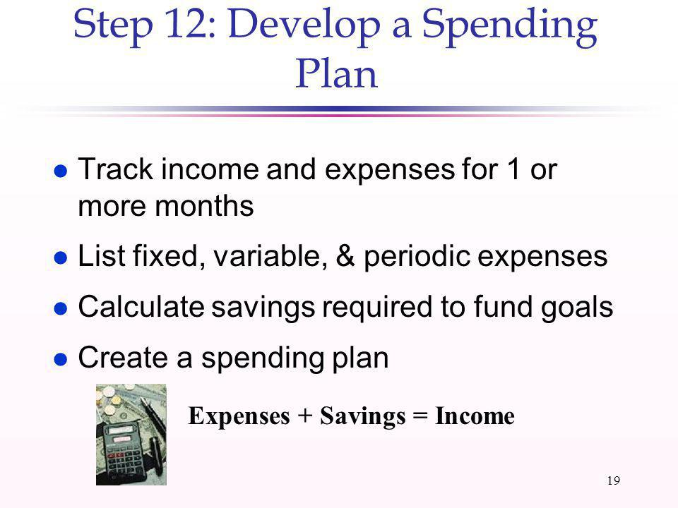 18 Step 11: Live Below Your Means and Invest the Difference l Spend less than you earn l Distinguish needs from wants l Step Down Principle (i.e., dif