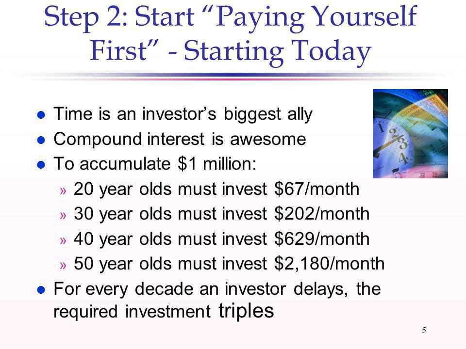 4 Step1: Set Measurable Financial Goals l Without goals, investing is hard to sustain l Have a why to invest (whatever it is) l A goal should be personally meaningful l Break a big goal into mini goals: » $1 million by age 65 » $500,000 by age 57 » $250,000 by age 50