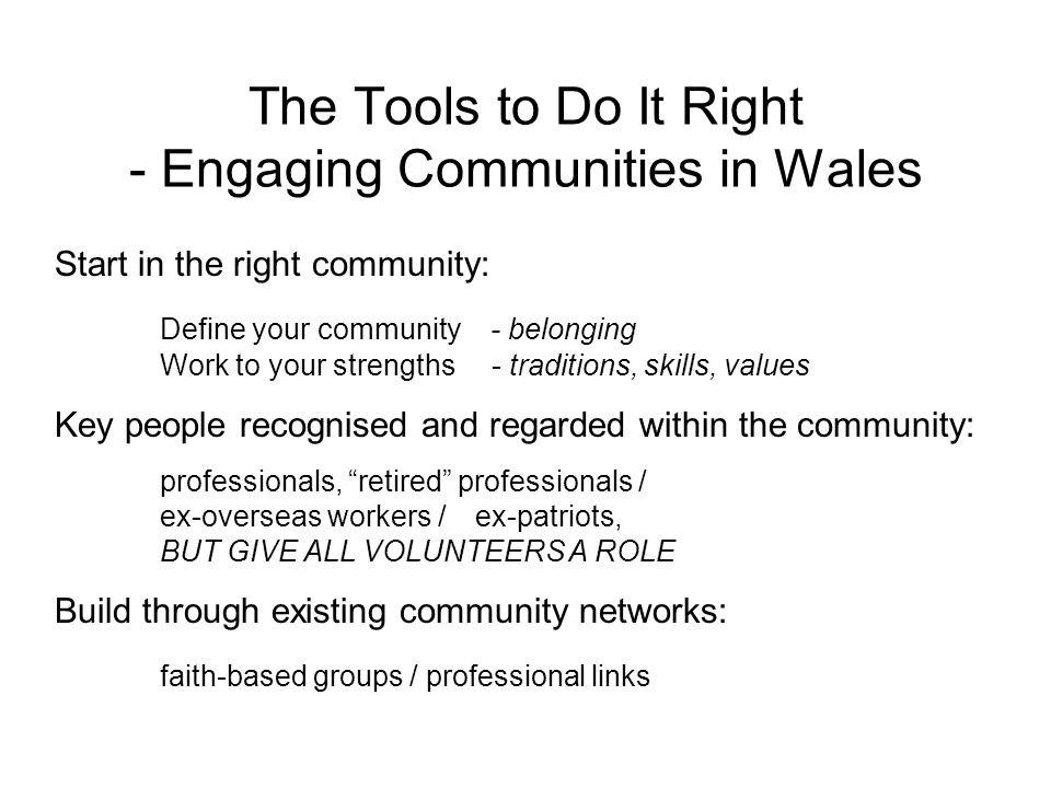 The Tools to Do It Right - Engaging Communities in Wales Start in the right community: Define your community - belonging Work to your strengths - trad