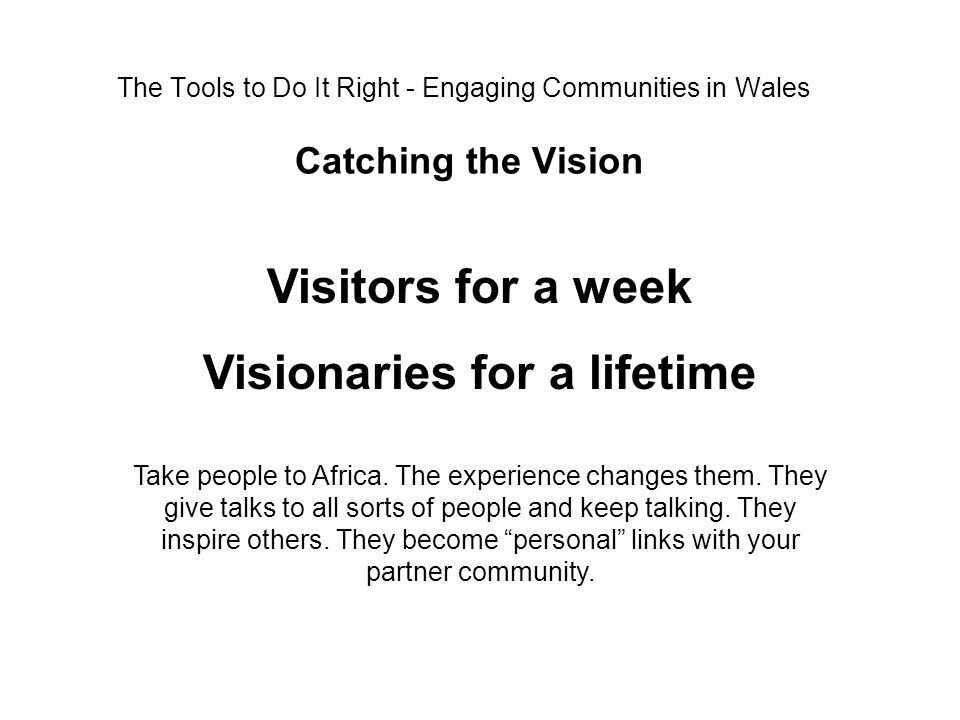 The Tools to Do It Right - Engaging Communities in Wales Catching the Vision Visitors for a week Visionaries for a lifetime Take people to Africa. The