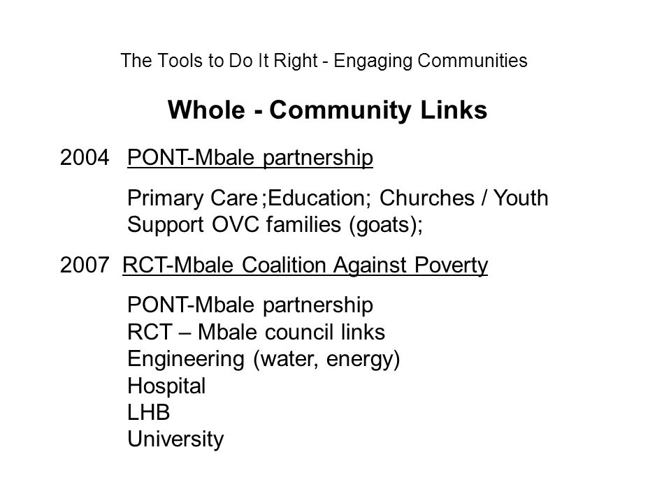 The Tools to Do It Right - Engaging Communities Whole - Community Links 2004PONT-Mbale partnership Primary Care;Education; Churches / Youth Support OVC families (goats); 2007 RCT-Mbale Coalition Against Poverty PONT-Mbale partnership RCT – Mbale council links Engineering (water, energy) Hospital LHB University