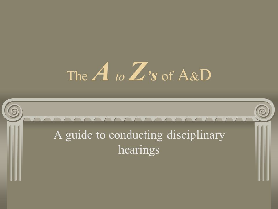 The A to Z s of A & D A guide to conducting disciplinary hearings
