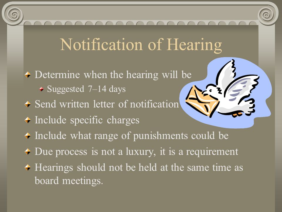 Notification of Hearing Determine when the hearing will be Suggested 7–14 days Send written letter of notification Include specific charges Include what range of punishments could be Due process is not a luxury, it is a requirement Hearings should not be held at the same time as board meetings.