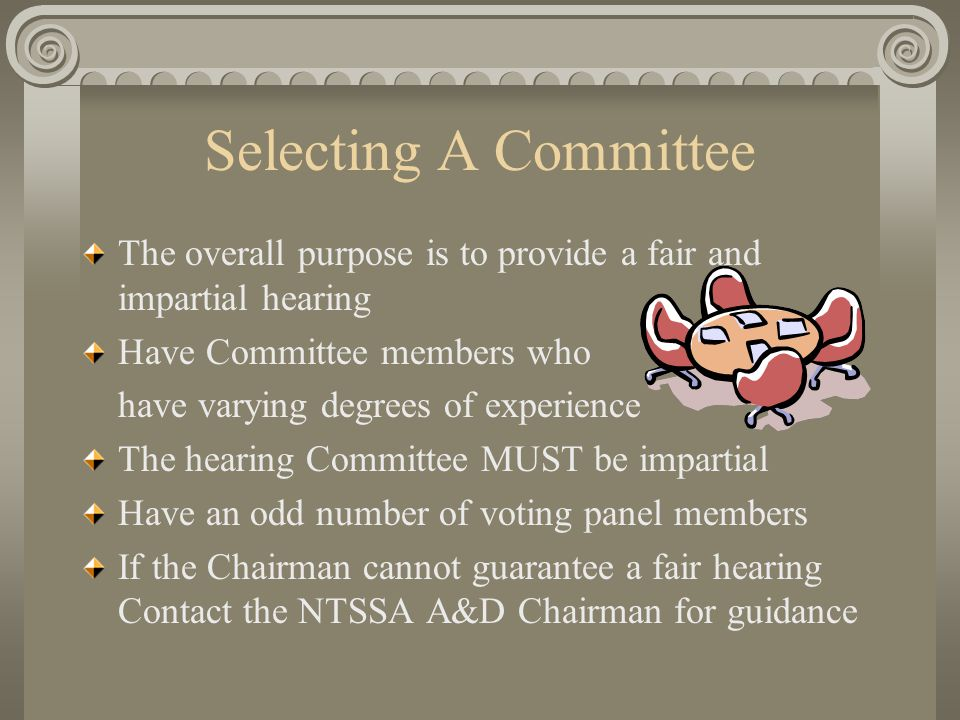 Selecting A Committee The overall purpose is to provide a fair and impartial hearing Have Committee members who have varying degrees of experience The hearing Committee MUST be impartial Have an odd number of voting panel members If the Chairman cannot guarantee a fair hearing Contact the NTSSA A&D Chairman for guidance