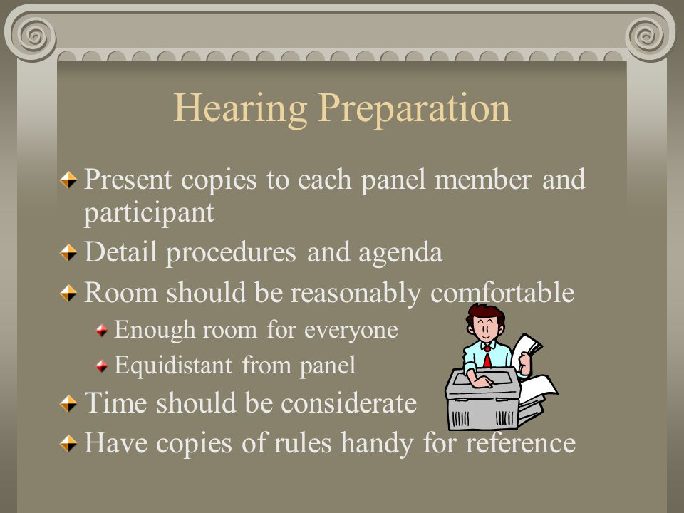 Hearing Preparation Present copies to each panel member and participant Detail procedures and agenda Room should be reasonably comfortable Enough room for everyone Equidistant from panel Time should be considerate Have copies of rules handy for reference