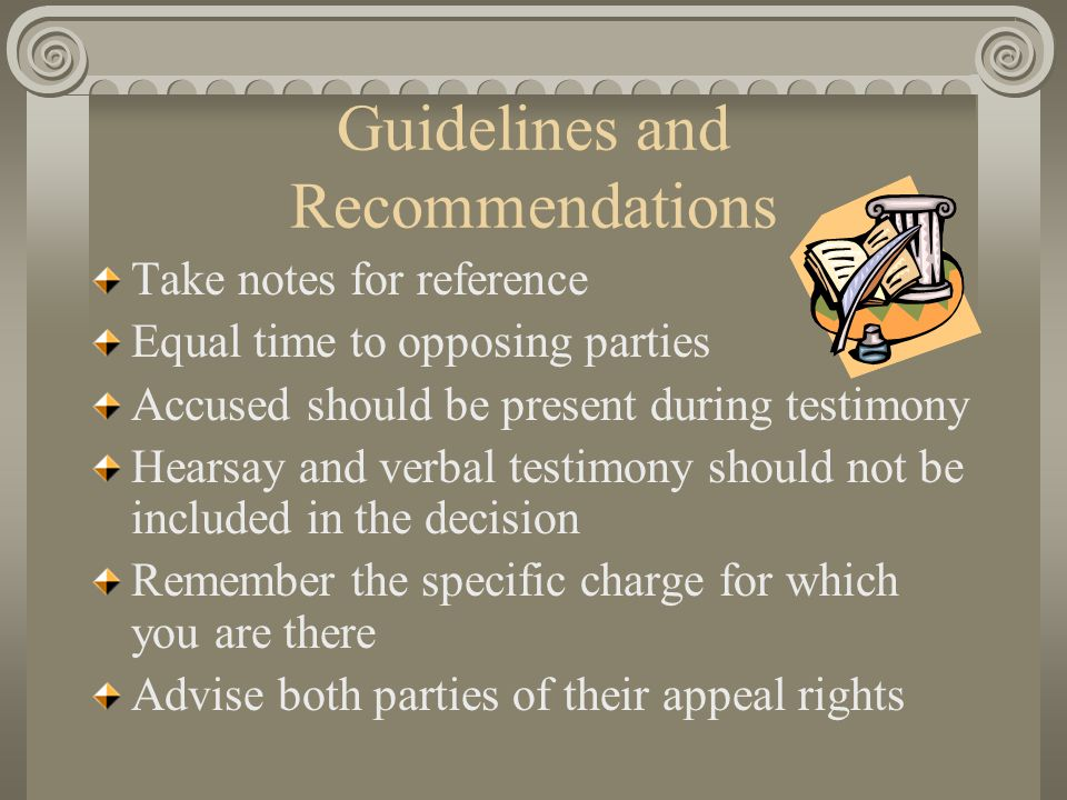 Guidelines and Recommendations Take notes for reference Equal time to opposing parties Accused should be present during testimony Hearsay and verbal testimony should not be included in the decision Remember the specific charge for which you are there Advise both parties of their appeal rights