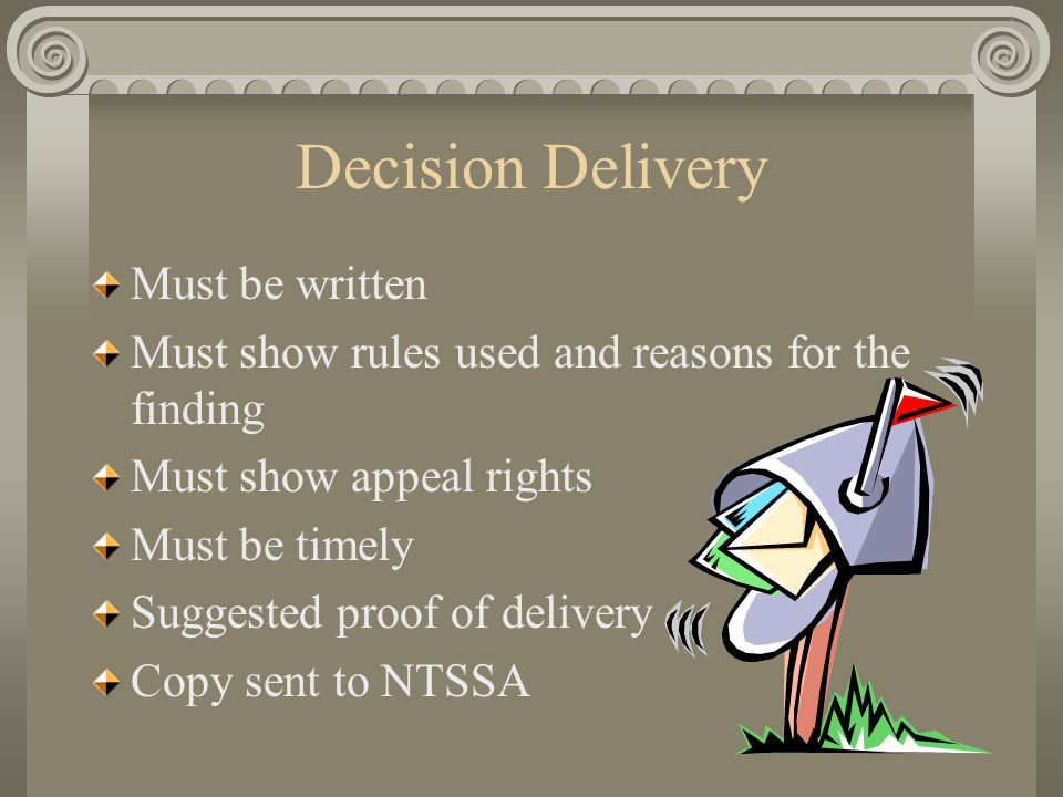 Decision Delivery Must be written Must show rules used and reasons for the finding Must show appeal rights Must be timely Suggested proof of delivery Copy sent to NTSSA