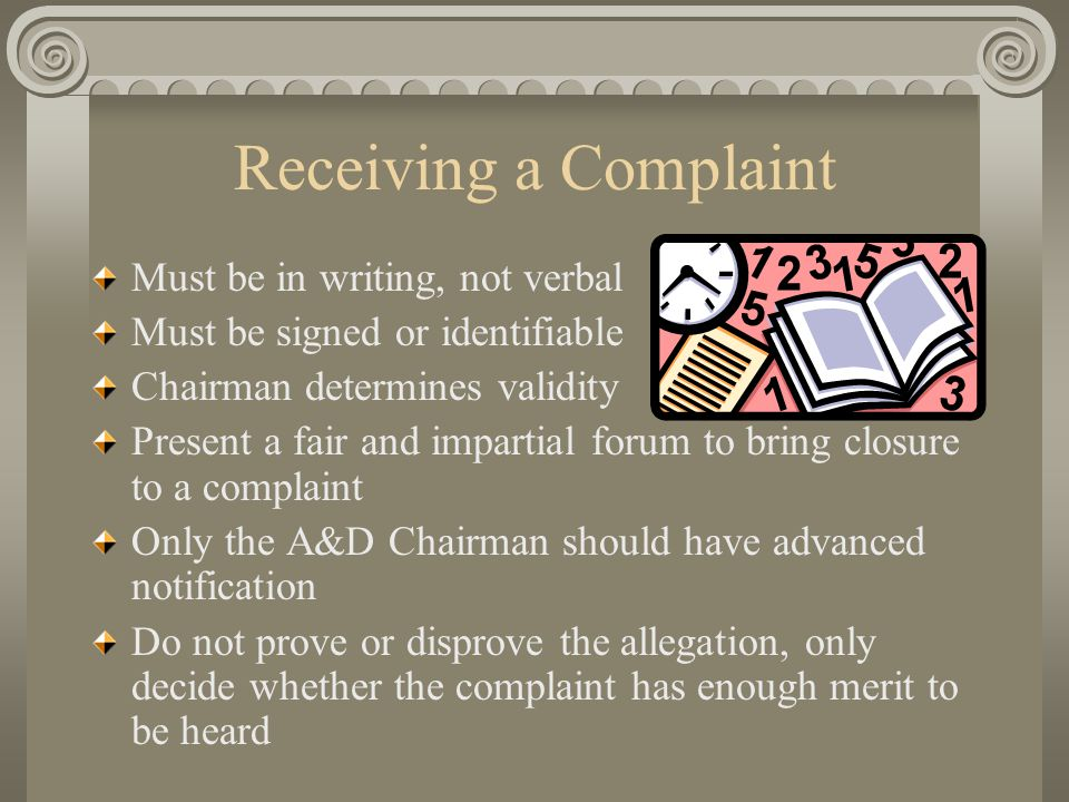 Receiving a Complaint Must be in writing, not verbal Must be signed or identifiable Chairman determines validity Present a fair and impartial forum to bring closure to a complaint Only the A&D Chairman should have advanced notification Do not prove or disprove the allegation, only decide whether the complaint has enough merit to be heard