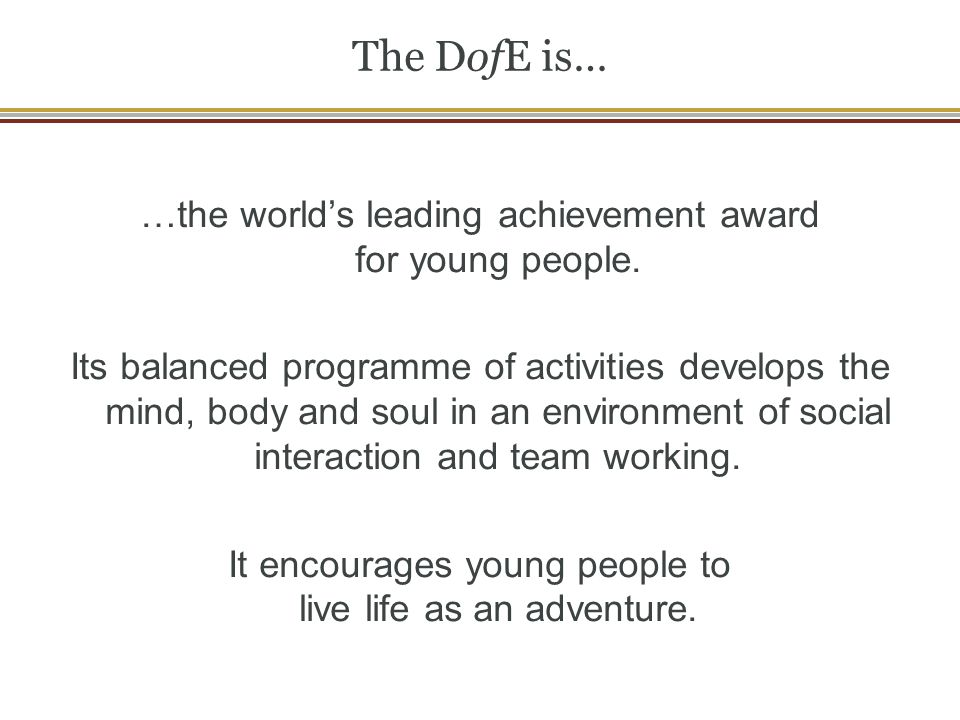 The DofE is… …the worlds leading achievement award for young people. Its balanced programme of activities develops the mind, body and soul in an envir