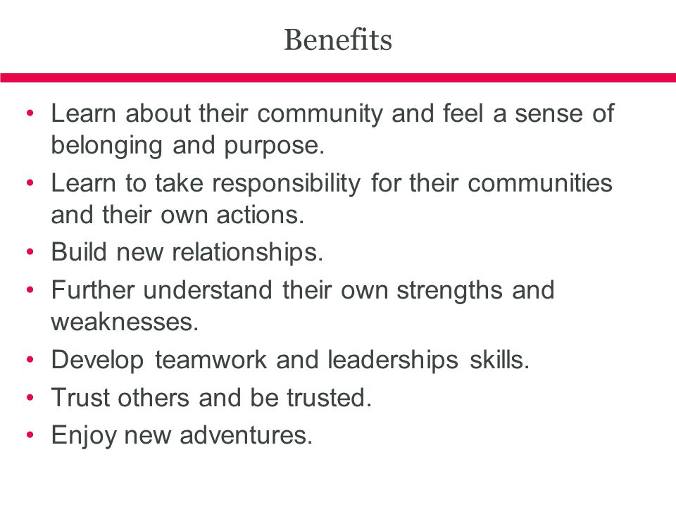 Benefits Learn about their community and feel a sense of belonging and purpose.