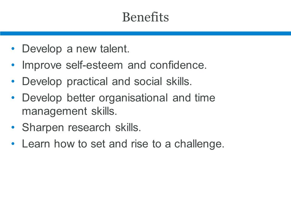 Benefits Develop a new talent. Improve self-esteem and confidence. Develop practical and social skills. Develop better organisational and time managem