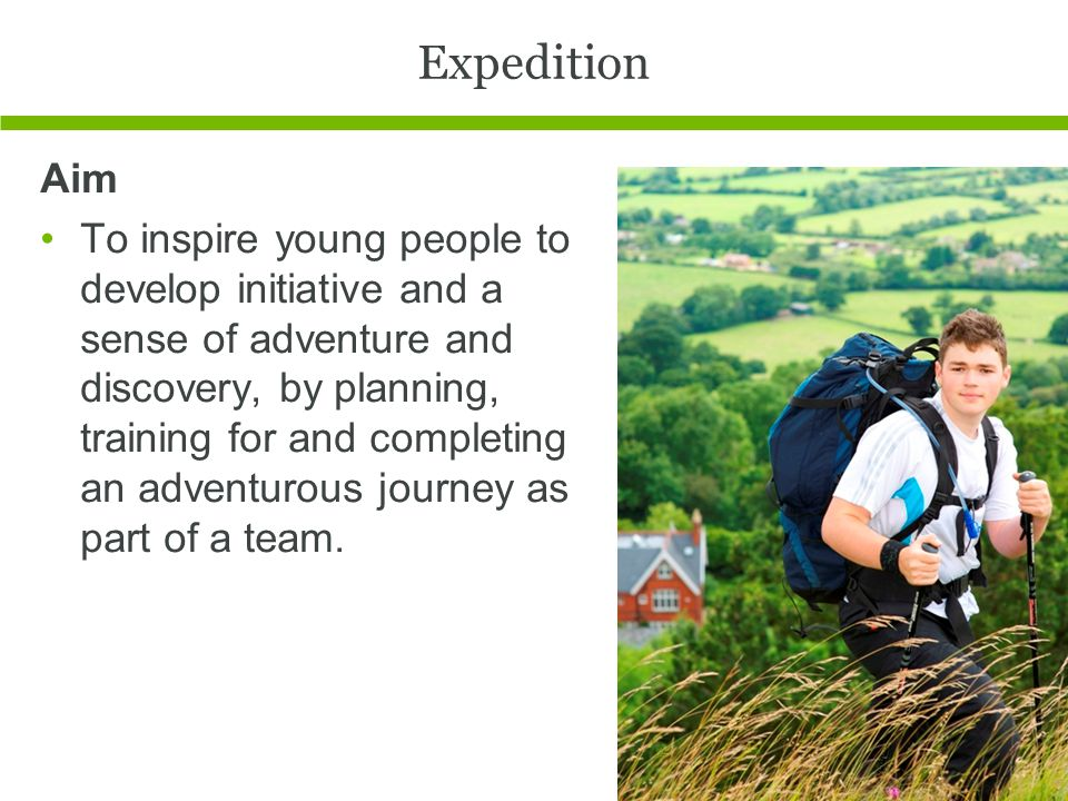 Expedition Aim To inspire young people to develop initiative and a sense of adventure and discovery, by planning, training for and completing an adventurous journey as part of a team.