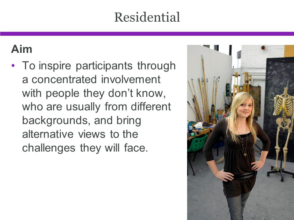 Residential Aim To inspire participants through a concentrated involvement with people they dont know, who are usually from different backgrounds, and bring alternative views to the challenges they will face.
