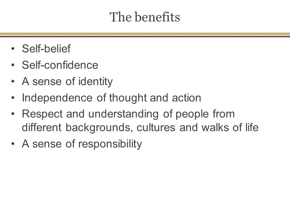 The benefits Self-belief Self-confidence A sense of identity Independence of thought and action Respect and understanding of people from different backgrounds, cultures and walks of life A sense of responsibility