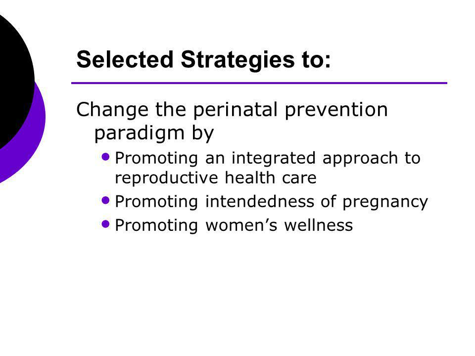 Selected Strategies to: Change the perinatal prevention paradigm by Promoting an integrated approach to reproductive health care Promoting intendedness of pregnancy Promoting womens wellness
