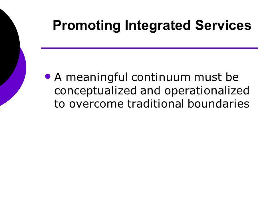 A meaningful continuum must be conceptualized and operationalized to overcome traditional boundaries Promoting Integrated Services