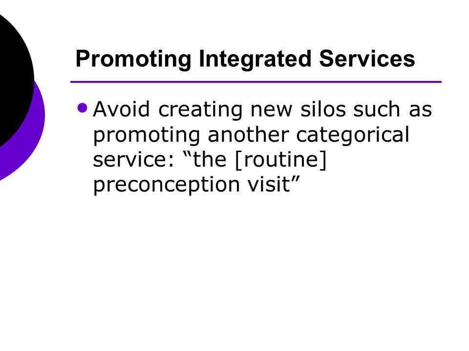 Promoting Integrated Services Avoid creating new silos such as promoting another categorical service: the [routine] preconception visit