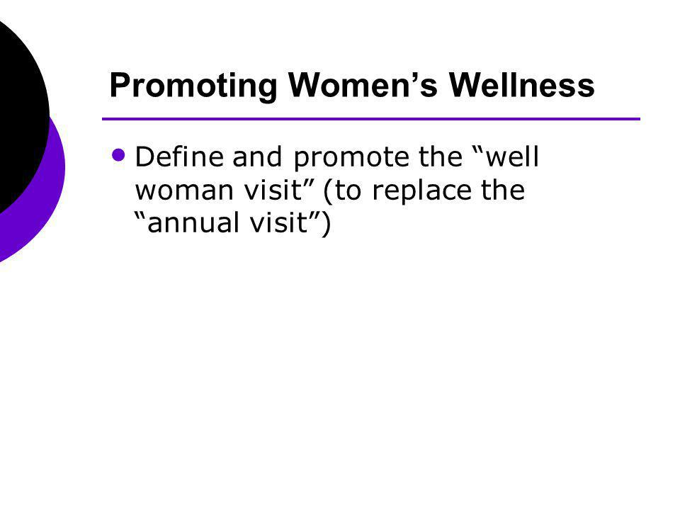Promoting Womens Wellness Define and promote the well woman visit (to replace the annual visit)