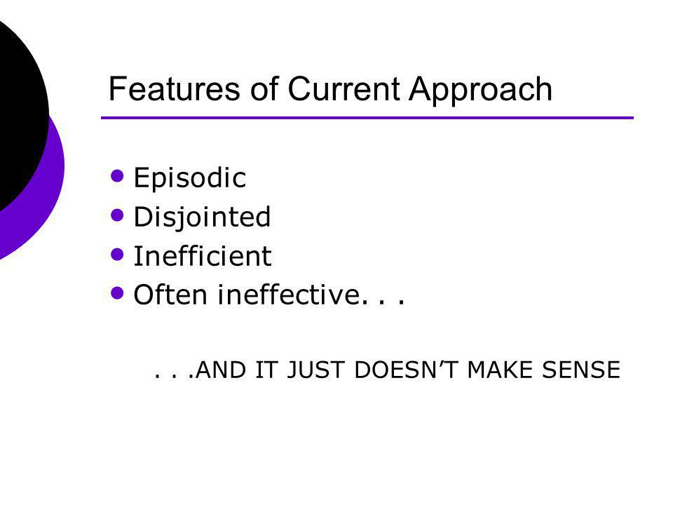 Features of Current Approach Episodic Disjointed Inefficient Often ineffective......AND IT JUST DOESNT MAKE SENSE