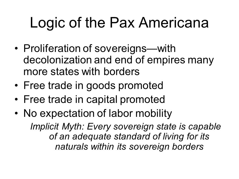 Logic of the Pax Americana Proliferation of sovereignswith decolonization and end of empires many more states with borders Free trade in goods promote