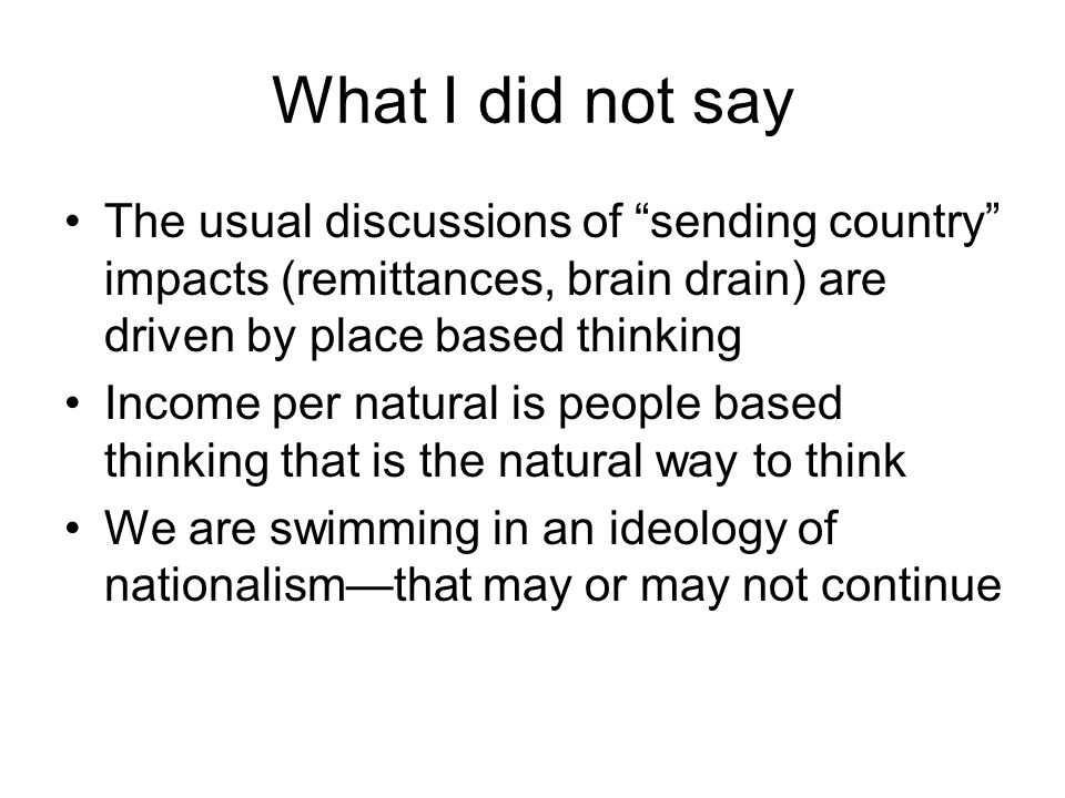 What I did not say The usual discussions of sending country impacts (remittances, brain drain) are driven by place based thinking Income per natural i