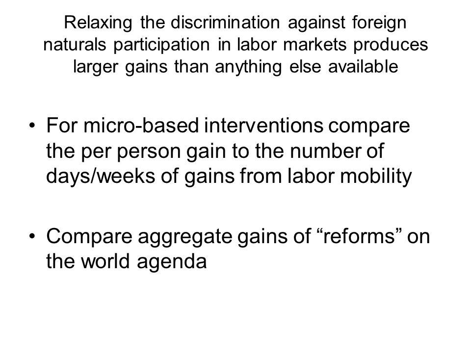 Relaxing the discrimination against foreign naturals participation in labor markets produces larger gains than anything else available For micro-based