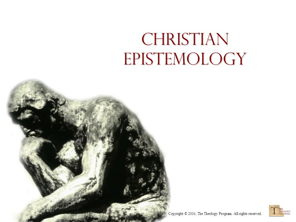 Copyright © 2004, The Theology Program. All rights reserved. Christian Epistemology