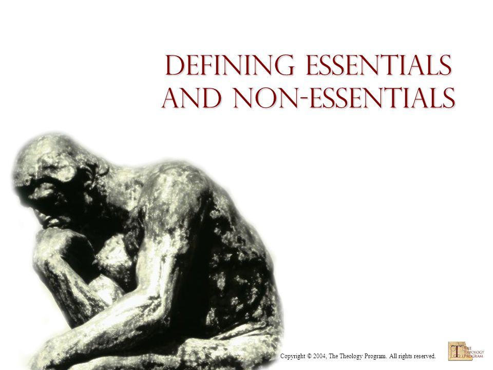 Copyright © 2004, The Theology Program. All rights reserved. Defining Essentials and Non-essentials