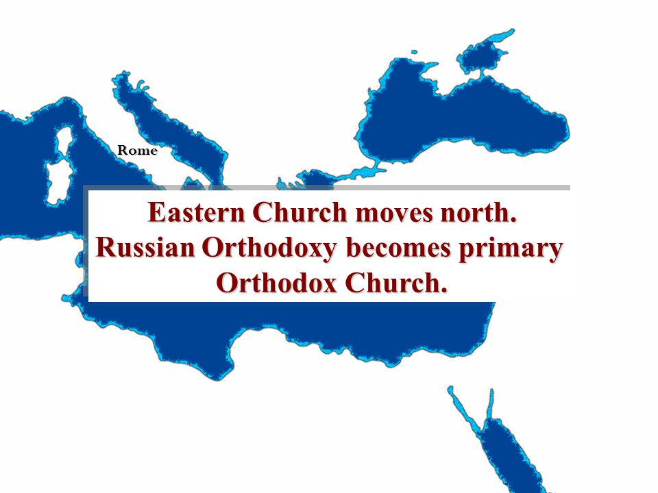 Rome Eastern Church moves north. Russian Orthodoxy becomes primary Orthodox Church.