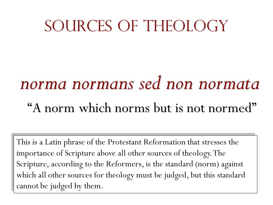 norma normans sed non normata A norm which norms but is not normed This is a Latin phrase of the Protestant Reformation that stresses the importance of Scripture above all other sources of theology.