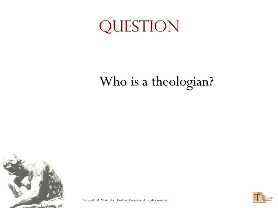 Copyright © 2004, The Theology Program. All rights reserved. Question Who is a theologian