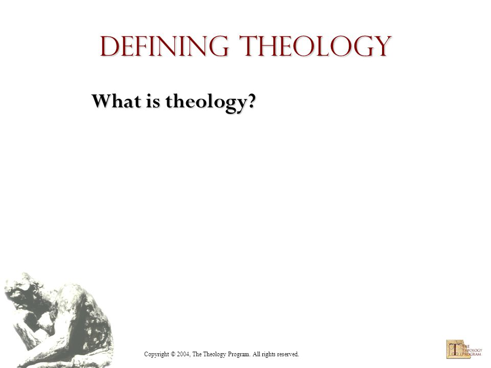 Copyright © 2004, The Theology Program. All rights reserved. Defining Theology What is theology
