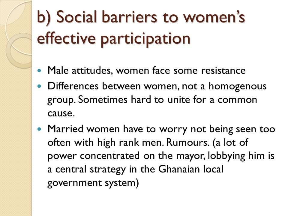 b) Social barriers to womens effective participation Male attitudes, women face some resistance Differences between women, not a homogenous group.