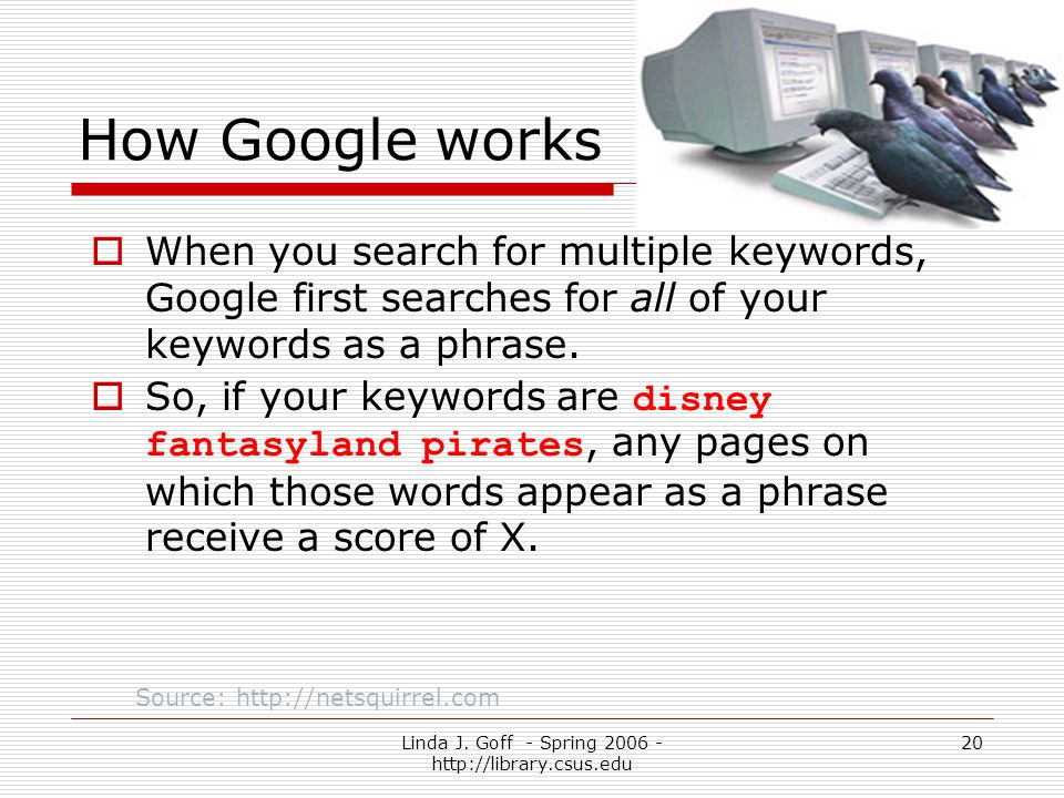Linda J. Goff - Spring 2006 - http://library.csus.edu 20 How Google works When you search for multiple keywords, Google first searches for all of your