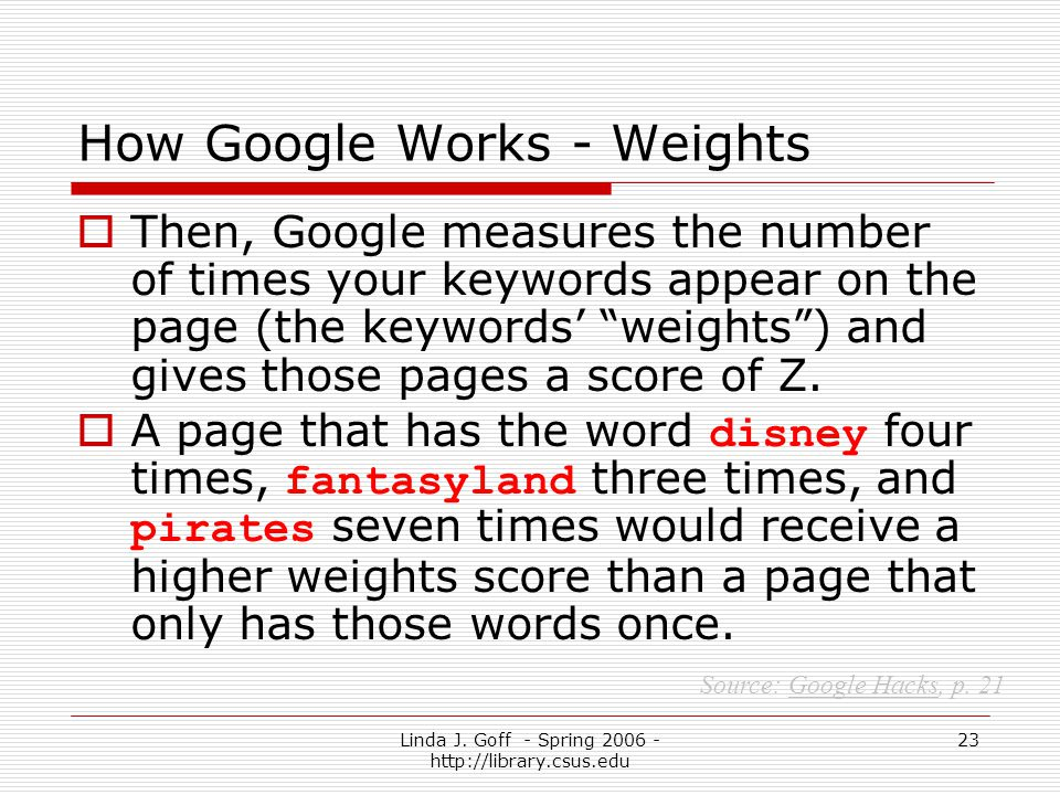 Linda J. Goff - Spring 2006 - http://library.csus.edu 23 How Google Works - Weights Then, Google measures the number of times your keywords appear on