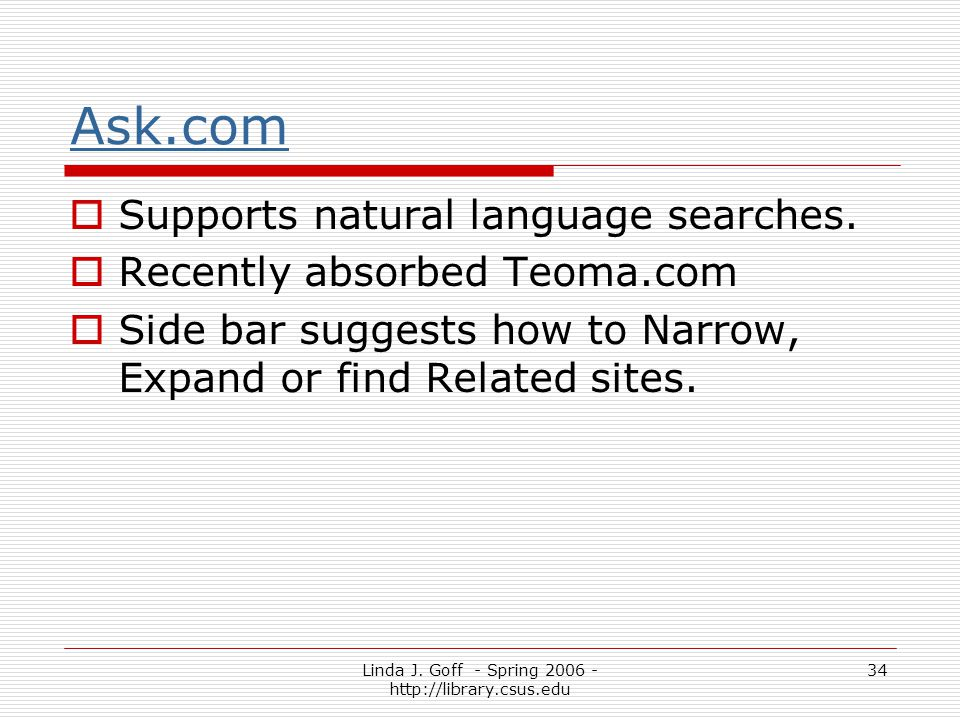 Linda J. Goff - Spring 2006 - http://library.csus.edu 34 Ask.com Supports natural language searches. Recently absorbed Teoma.com Side bar suggests how