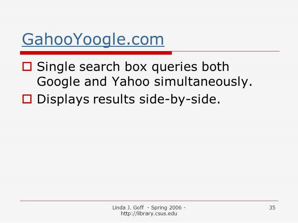 Linda J. Goff - Spring 2006 - http://library.csus.edu 35 GahooYoogle.com Single search box queries both Google and Yahoo simultaneously. Displays resu