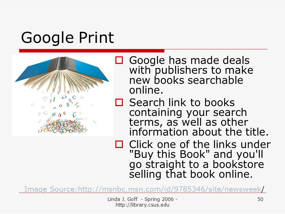 Linda J. Goff - Spring 2006 - http://library.csus.edu 50 Google Print Google has made deals with publishers to make new books searchable online. Searc