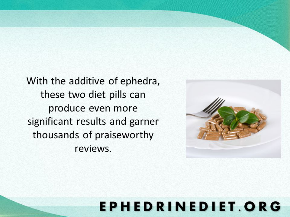 With the additive of ephedra, these two diet pills can produce even more significant results and garner thousands of praiseworthy reviews.