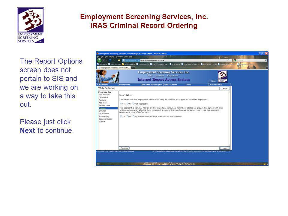 Employment Screening Services, Inc. IRAS Criminal Record Ordering The Report Options screen does not pertain to SIS and we are working on a way to tak