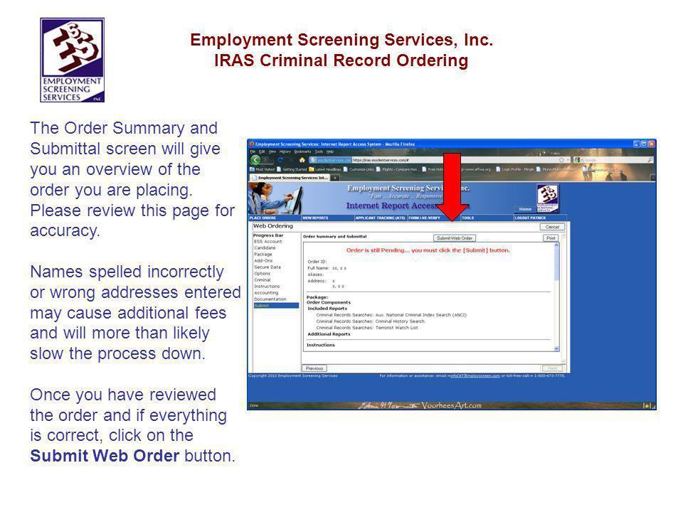 Employment Screening Services, Inc. IRAS Criminal Record Ordering The Order Summary and Submittal screen will give you an overview of the order you ar