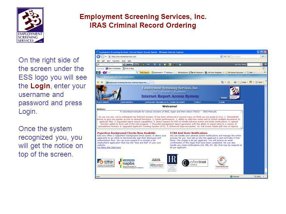 Employment Screening Services, Inc. IRAS Criminal Record Ordering On the right side of the screen under the ESS logo you will see the Login, enter you