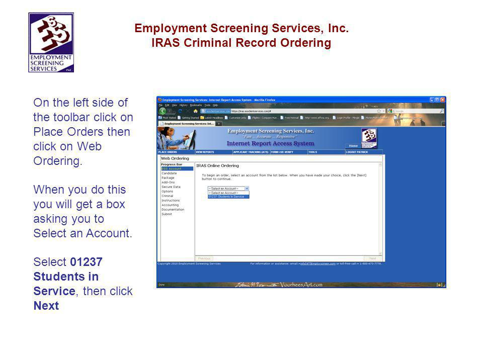 Employment Screening Services, Inc. IRAS Criminal Record Ordering On the left side of the toolbar click on Place Orders then click on Web Ordering. Wh