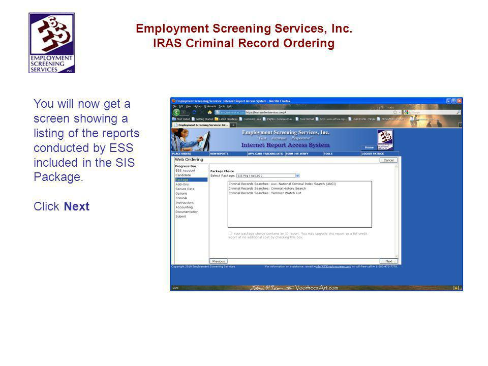 Employment Screening Services, Inc. IRAS Criminal Record Ordering You will now get a screen showing a listing of the reports conducted by ESS included